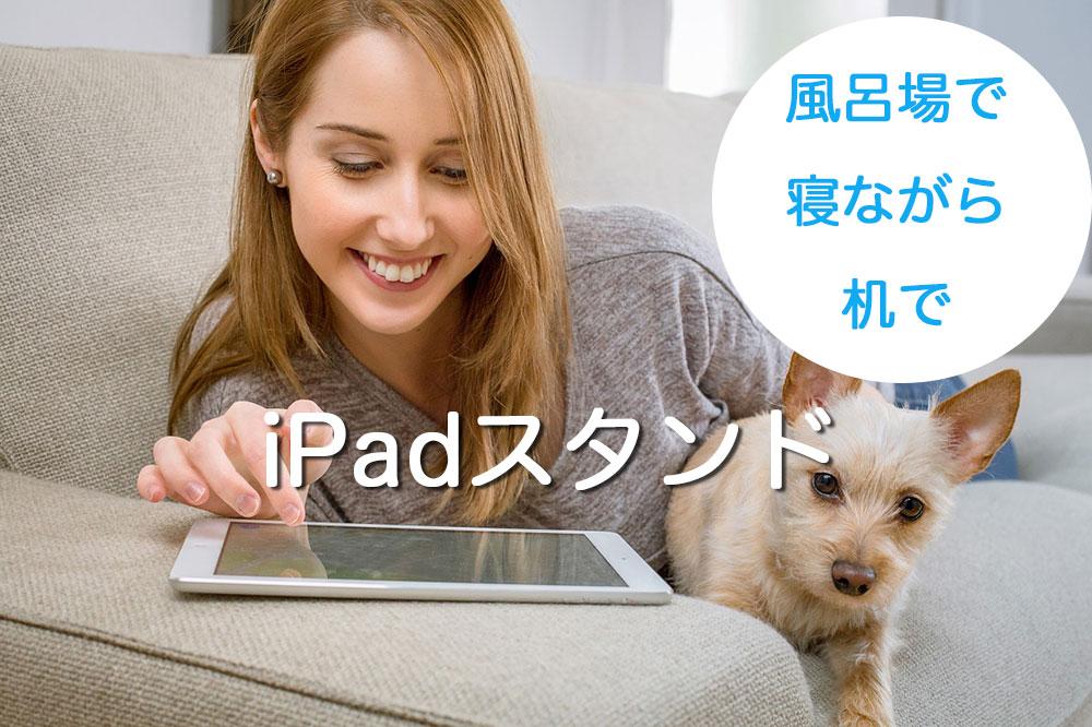 iPadスタンド-車/寝ながら/風呂/ビジネス/デスク-おすすめ
