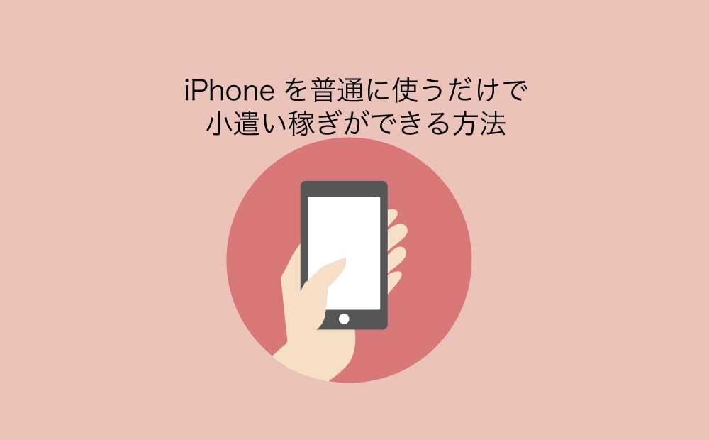 iPhoneを普通に使うだけで小遣い稼ぎ